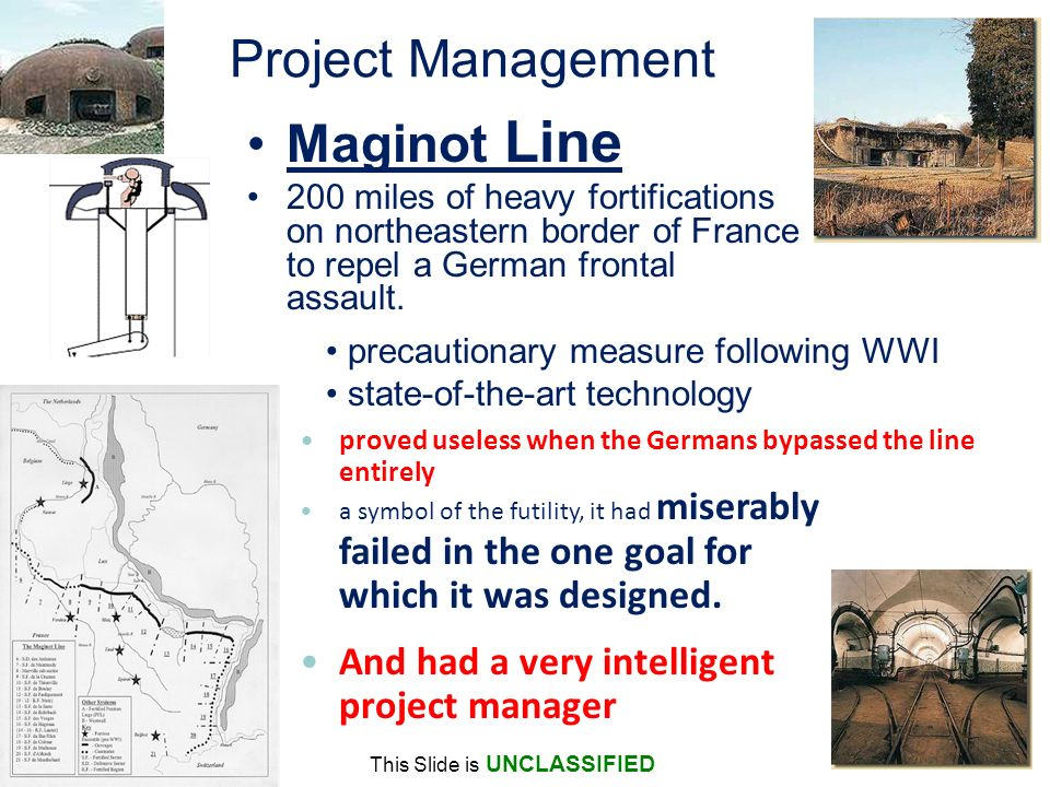 This Slide is UNCLASSIFIED Project Management Maginot Line 200 miles of heavy fortifications on northeastern border of France to repel a German frontal assault.