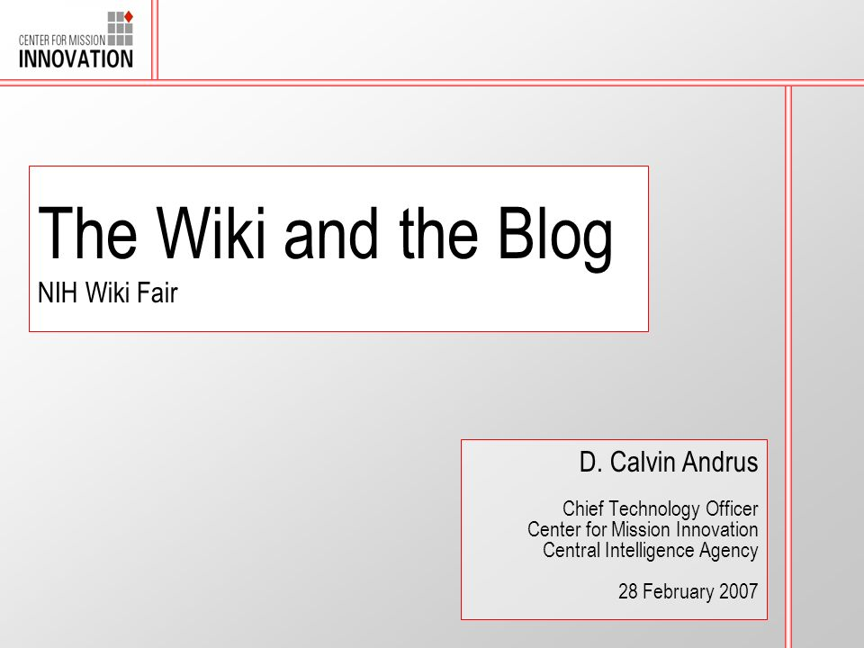The Wiki and the Blog NIH Wiki Fair D. Calvin Andrus Chief Technology Officer Center for Mission Innovation Central Intelligence Agency 28 February 20