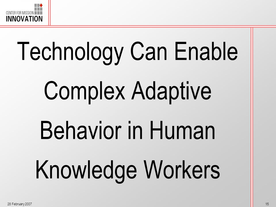 28 February 200715 Technology Can Enable Complex Adaptive Behavior in Human Knowledge Workers