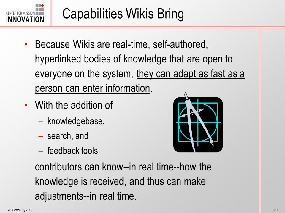 28 February 200729 Capabilities Wikis Bring Because Wikis are real-time, self-authored, hyperlinked bodies of knowledge that are open to everyone on t