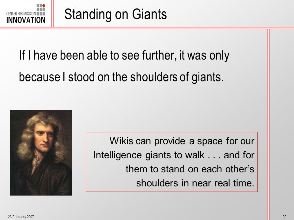 28 February 200730 Standing on Giants If I have been able to see further, it was only because I stood on the shoulders of giants. Wikis can provide a