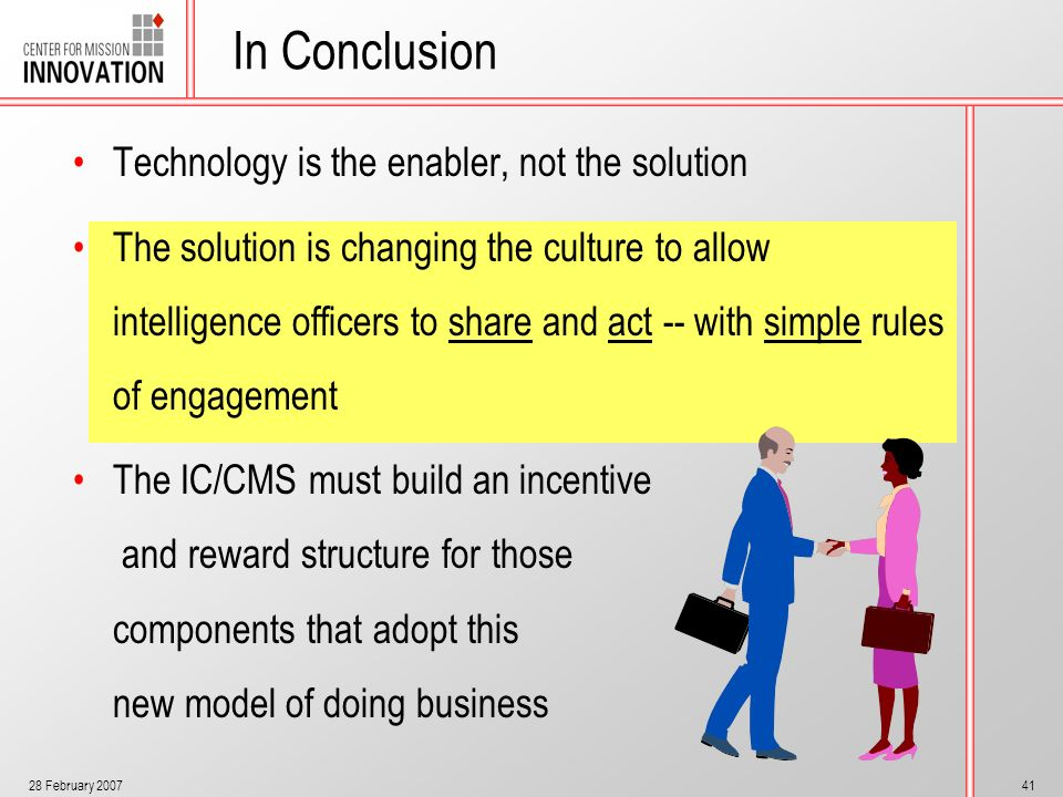 28 February 200741 In Conclusion Technology is the enabler, not the solution The solution is changing the culture to allow intelligence officers to sh