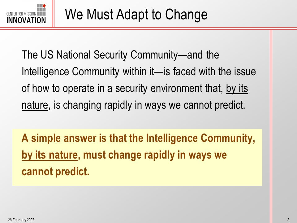 28 February 20078 We Must Adapt to Change The US National Security Communityand the Intelligence Community within itis faced with the issue of how to
