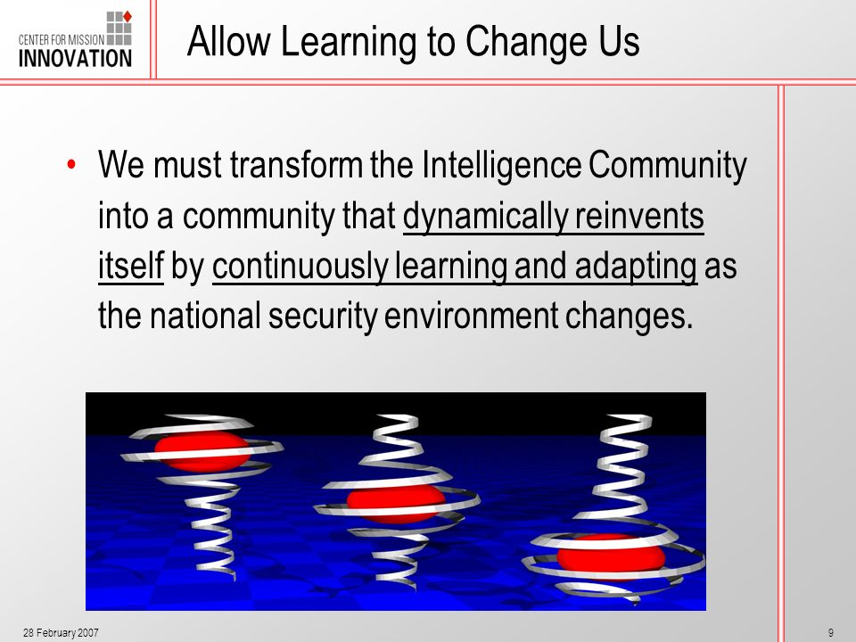 28 February 20079 Allow Learning to Change Us We must transform the Intelligence Community into a community that dynamically reinvents itself by conti