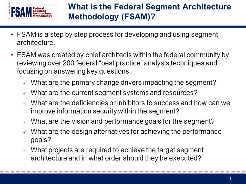 4 What is the Federal Segment Architecture Methodology (FSAM)? FSAM is a step by step process for developing and using segment architecture. FSAM was
