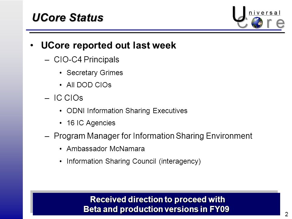 2 UCore Status UCore reported out last week –CIO-C4 Principals Secretary Grimes All DOD CIOs –IC CIOs ODNI Information Sharing Executives 16 IC Agencies –Program Manager for Information Sharing Environment Ambassador McNamara Information Sharing Council (interagency) Received direction to proceed with Received direction to proceed with Beta and production versions in FY09 Received direction to proceed with Received direction to proceed with Beta and production versions in FY09