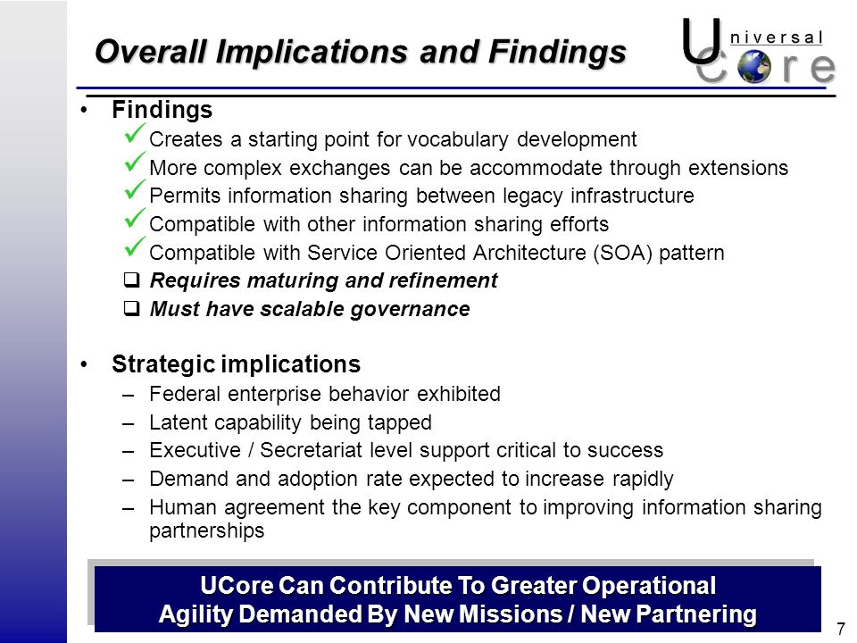 7 Overall Implications and Findings Findings Creates a starting point for vocabulary development More complex exchanges can be accommodate through extensions Permits information sharing between legacy infrastructure Compatible with other information sharing efforts Compatible with Service Oriented Architecture (SOA) pattern Requires maturing and refinement Must have scalable governance Strategic implications –Federal enterprise behavior exhibited –Latent capability being tapped –Executive / Secretariat level support critical to success –Demand and adoption rate expected to increase rapidly –Human agreement the key component to improving information sharing partnerships UCore Can Contribute To Greater Operational Agility Demanded By New Missions / New Partnering UCore Can Contribute To Greater Operational Agility Demanded By New Missions / New Partnering