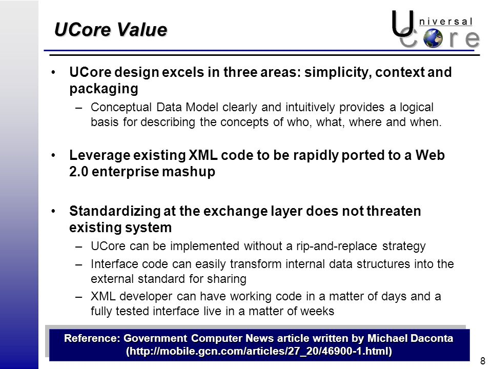 8 UCore Value UCore design excels in three areas: simplicity, context and packaging –Conceptual Data Model clearly and intuitively provides a logical basis for describing the concepts of who, what, where and when.