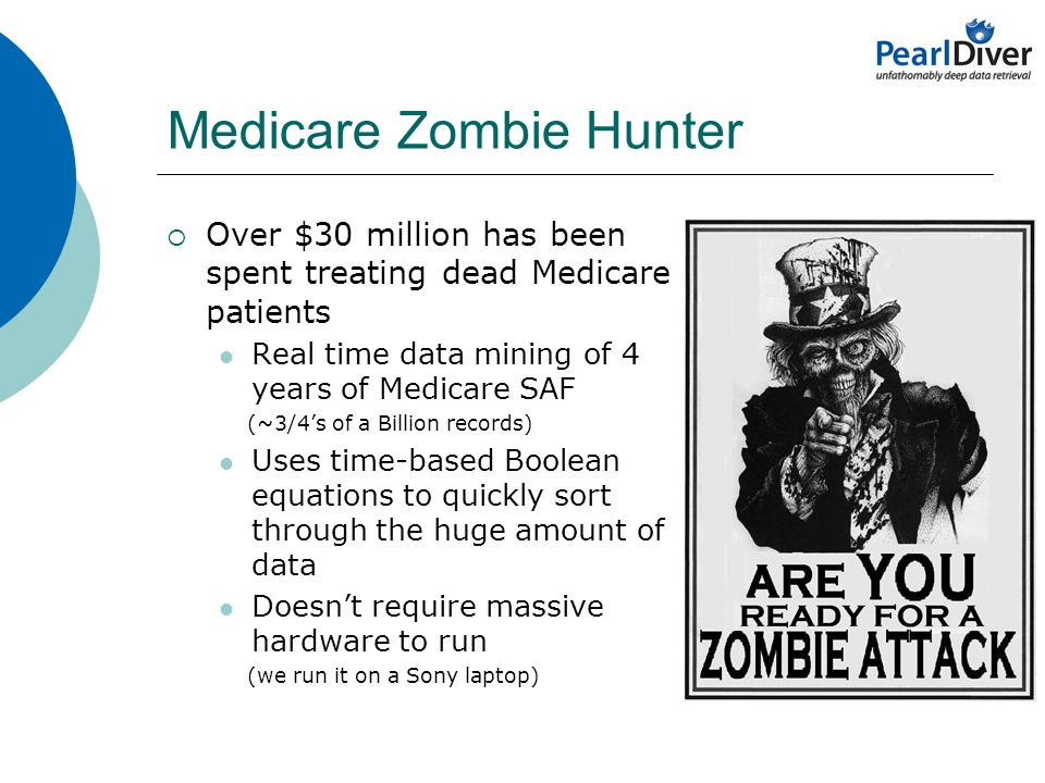 Medicare Zombie Hunter Over $30 million has been spent treating dead Medicare patients Real time data mining of 4 years of Medicare SAF (~3/4s of a Billion records) Uses time-based Boolean equations to quickly sort through the huge amount of data Doesnt require massive hardware to run (we run it on a Sony laptop)
