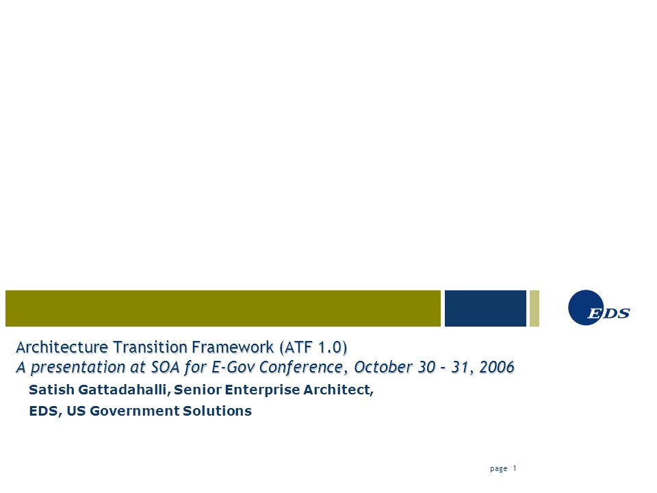 03-23-05 page 1 Architecture Transition Framework (ATF 1.0) A presentation at SOA for E-Gov Conference, October 30 – 31, 2006 Satish Gattadahalli, Senior Enterprise Architect, EDS, US Government Solutions