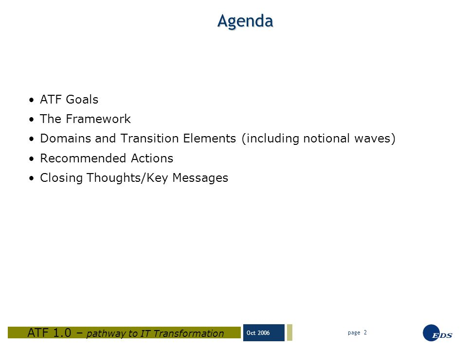 Oct 2006 ATF 1.0 – pathway to IT Transformation page 2 Agenda ATF Goals The Framework Domains and Transition Elements (including notional waves) Recommended Actions Closing Thoughts/Key Messages