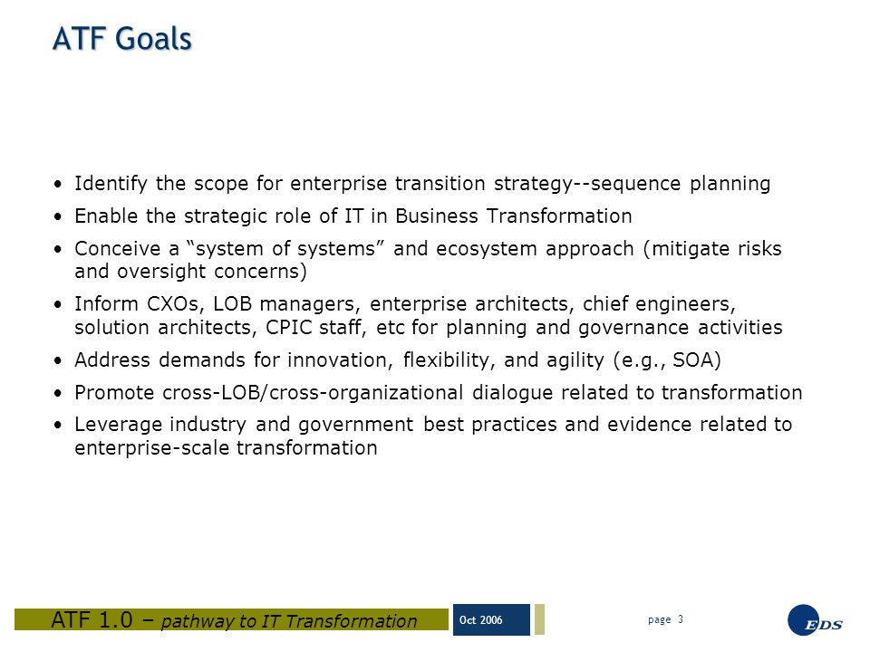 Oct 2006 ATF 1.0 – pathway to IT Transformation page 3 ATF Goals Identify the scope for enterprise transition strategy--sequence planning Enable the strategic role of IT in Business Transformation Conceive a system of systems and ecosystem approach (mitigate risks and oversight concerns) Inform CXOs, LOB managers, enterprise architects, chief engineers, solution architects, CPIC staff, etc for planning and governance activities Address demands for innovation, flexibility, and agility (e.g., SOA) Promote cross-LOB/cross-organizational dialogue related to transformation Leverage industry and government best practices and evidence related to enterprise-scale transformation