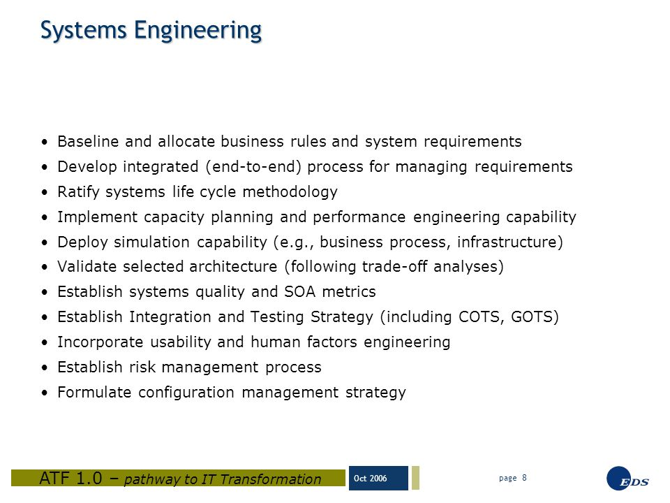 Oct 2006 ATF 1.0 – pathway to IT Transformation page 8 Systems Engineering Baseline and allocate business rules and system requirements Develop integrated (end-to-end) process for managing requirements Ratify systems life cycle methodology Implement capacity planning and performance engineering capability Deploy simulation capability (e.g., business process, infrastructure) Validate selected architecture (following trade-off analyses) Establish systems quality and SOA metrics Establish Integration and Testing Strategy (including COTS, GOTS) Incorporate usability and human factors engineering Establish risk management process Formulate configuration management strategy
