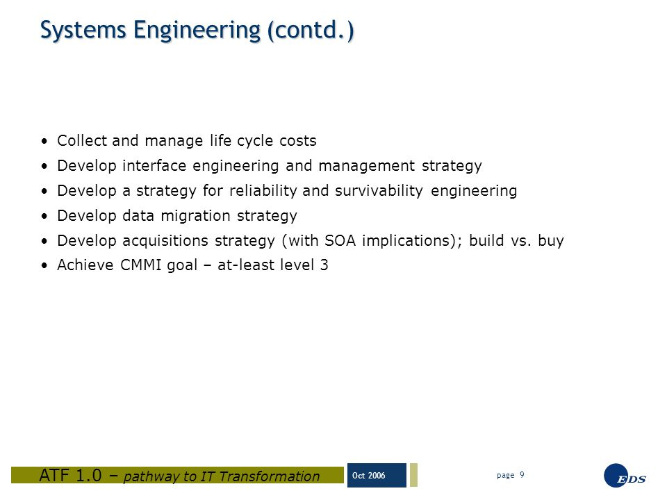 Oct 2006 ATF 1.0 – pathway to IT Transformation page 9 Systems Engineering (contd.) Collect and manage life cycle costs Develop interface engineering and management strategy Develop a strategy for reliability and survivability engineering Develop data migration strategy Develop acquisitions strategy (with SOA implications); build vs.