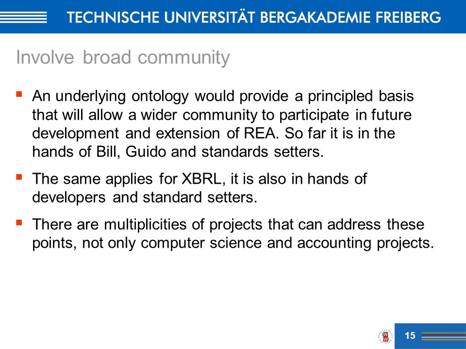 Involve broad community An underlying ontology would provide a principled basis that will allow a wider community to participate in future development and extension of REA.