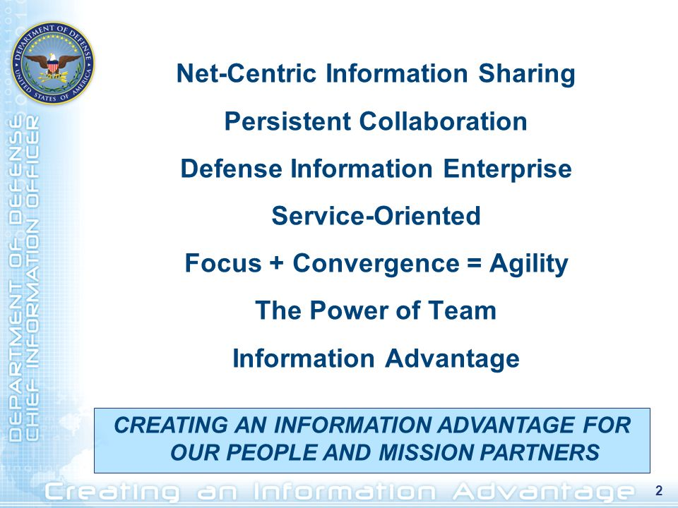 2 Net-Centric Information Sharing Persistent Collaboration Defense Information Enterprise Service-Oriented Focus + Convergence = Agility The Power of Team Information Advantage CREATING AN INFORMATION ADVANTAGE FOR OUR PEOPLE AND MISSION PARTNERS