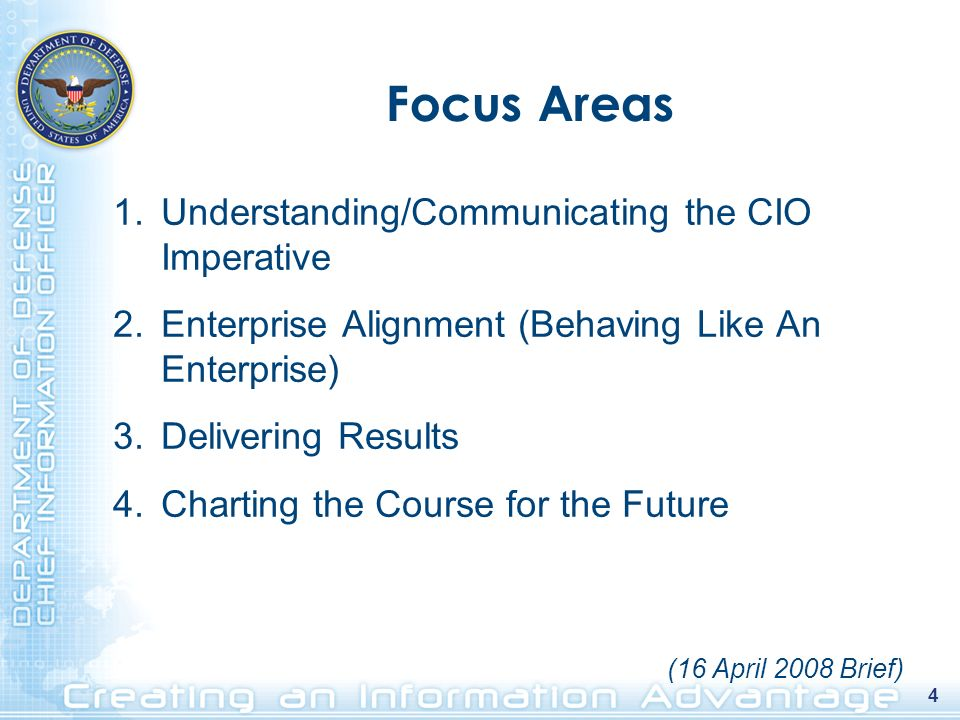 4 1.Understanding/Communicating the CIO Imperative 2.Enterprise Alignment (Behaving Like An Enterprise) 3.Delivering Results 4.Charting the Course for the Future Focus Areas (16 April 2008 Brief)