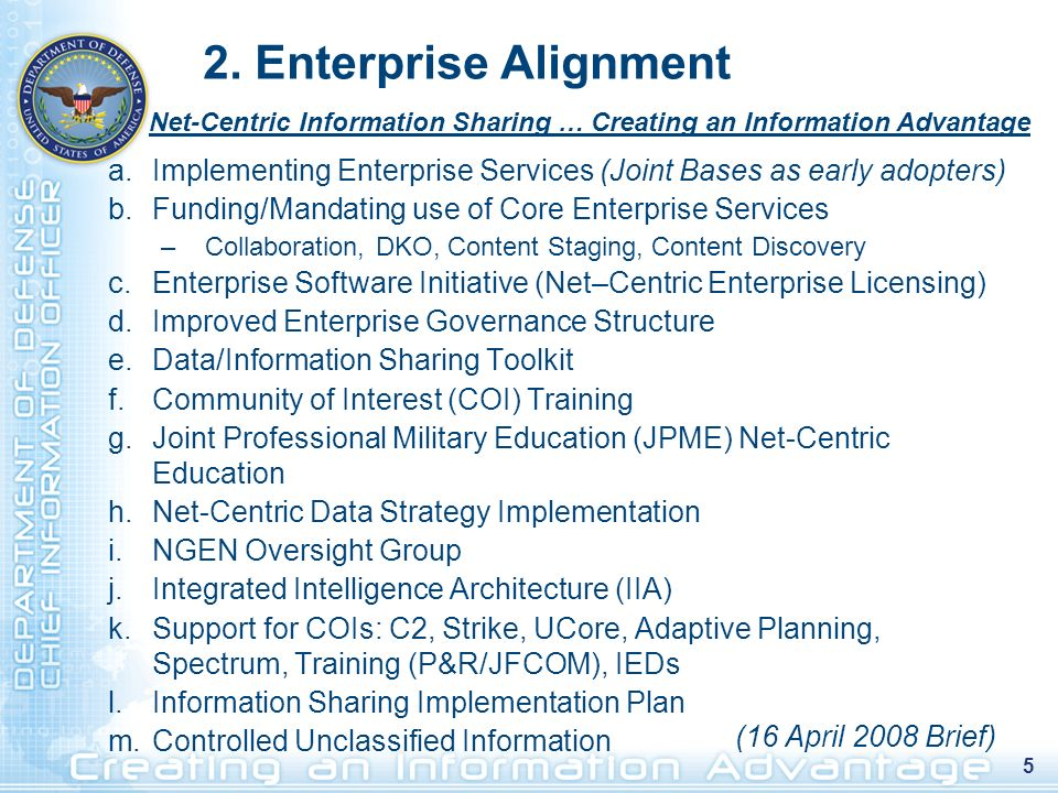 5 a.Implementing Enterprise Services (Joint Bases as early adopters) b.Funding/Mandating use of Core Enterprise Services –Collaboration, DKO, Content Staging, Content Discovery c.Enterprise Software Initiative (Net–Centric Enterprise Licensing) d.Improved Enterprise Governance Structure e.Data/Information Sharing Toolkit f.Community of Interest (COI) Training g.Joint Professional Military Education (JPME) Net-Centric Education h.Net-Centric Data Strategy Implementation i.NGEN Oversight Group j.Integrated Intelligence Architecture (IIA) k.Support for COIs: C2, Strike, UCore, Adaptive Planning, Spectrum, Training (P&R/JFCOM), IEDs l.Information Sharing Implementation Plan m.Controlled Unclassified Information 2.