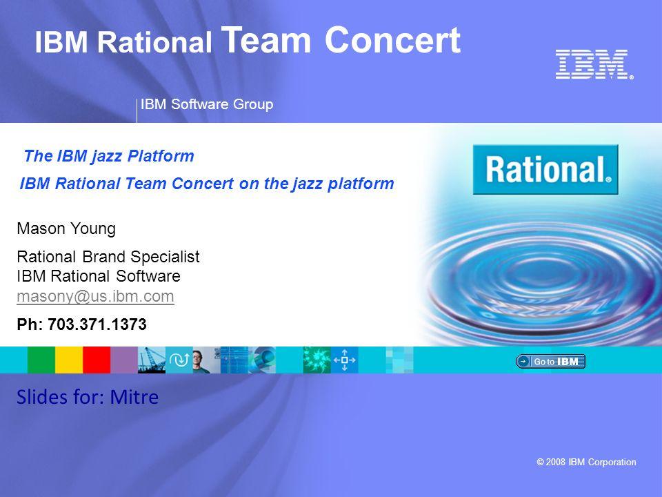 ® IBM Software Group © 2008 IBM Corporation IBM Rational Team Concert Mason Young Rational Brand Specialist IBM Rational Software masony@us.ibm.com ma