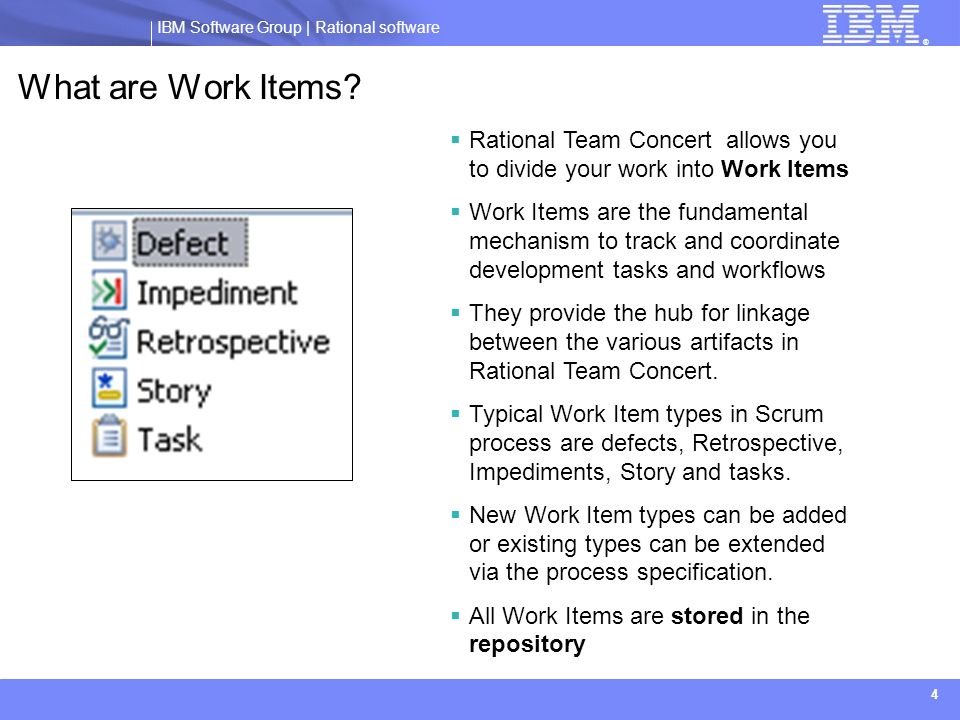 IBM Software Group | Rational software ® 4 What are Work Items? Rational Team Concert allows you to divide your work into Work Items Work Items are th