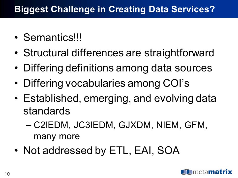 10 Biggest Challenge in Creating Data Services? Semantics!!! Structural differences are straightforward Differing definitions among data sources Diffe