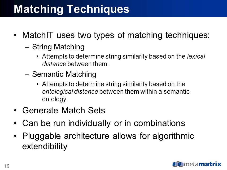 19 Matching Techniques MatchIT uses two types of matching techniques: –String Matching Attempts to determine string similarity based on the lexical di