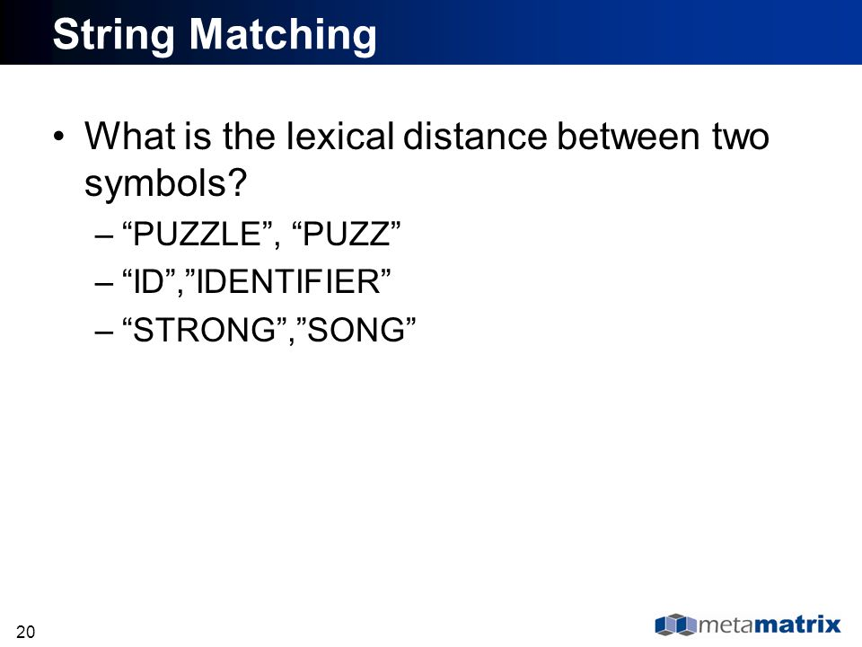 20 String Matching What is the lexical distance between two symbols? –PUZZLE, PUZZ –ID,IDENTIFIER –STRONG,SONG
