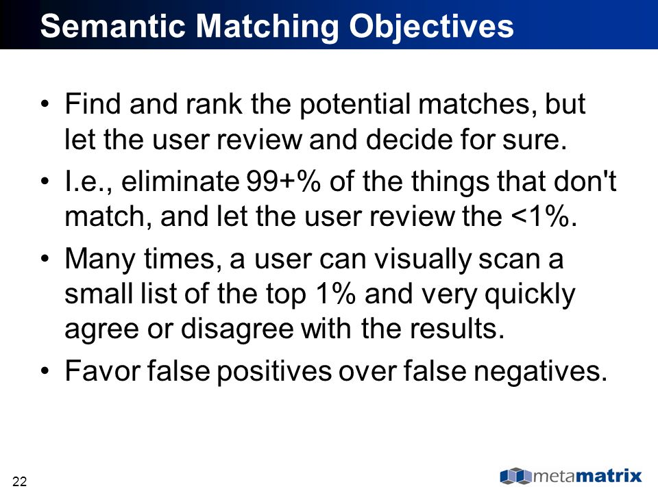 22 Semantic Matching Objectives Find and rank the potential matches, but let the user review and decide for sure. I.e., eliminate 99+% of the things t