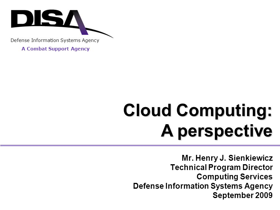 A Combat Support Agency Defense Information Systems Agency Cloud Computing: A perspective Mr.