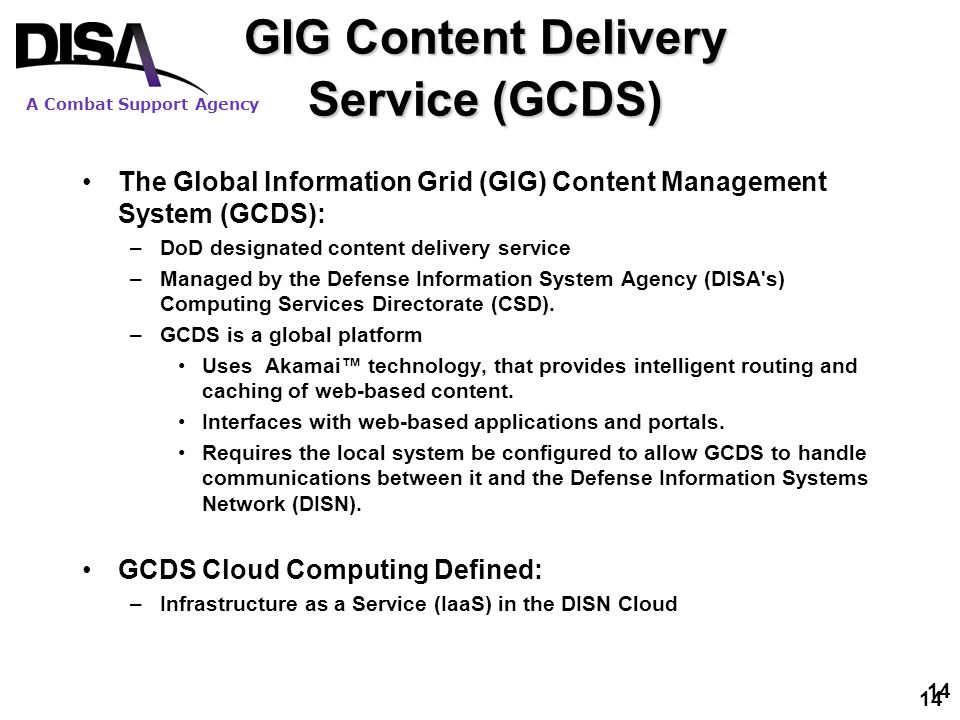 A Combat Support Agency 14 The Global Information Grid (GIG) Content Management System (GCDS): –DoD designated content delivery service –Managed by th