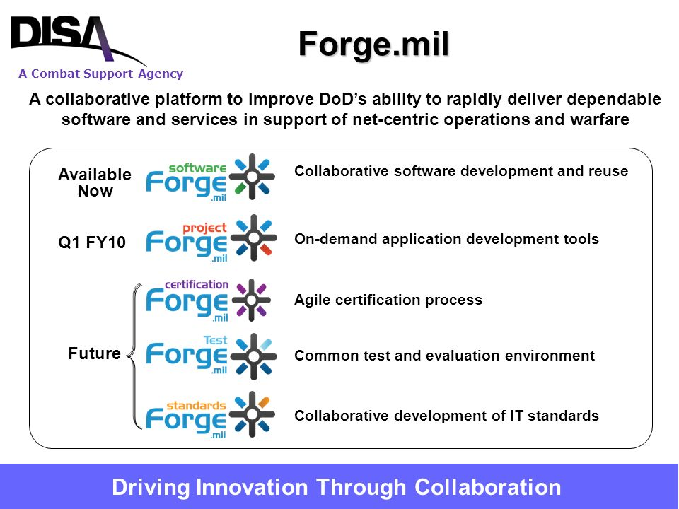 A Combat Support Agency 17 A collaborative platform to improve DoDs ability to rapidly deliver dependable software and services in support of net-centric operations and warfare Common test and evaluation environment Collaborative software development and reuse On-demand application development tools Agile certification process Collaborative development of IT standardsForge.mil Available Now Q1 FY10 Future Driving Innovation Through Collaboration