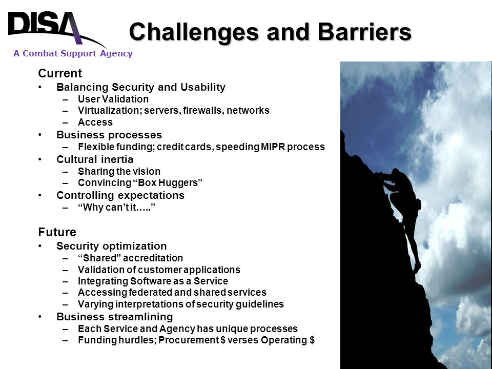 A Combat Support Agency 18 Challenges and Barriers Current Balancing Security and Usability –User Validation –Virtualization; servers, firewalls, netw