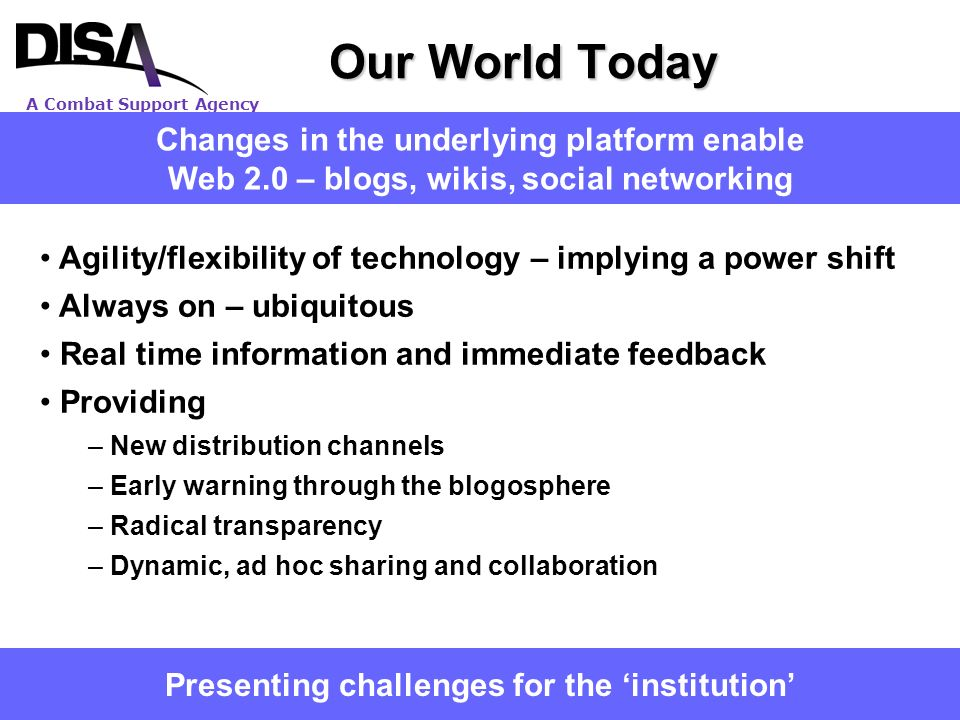 A Combat Support Agency 2 Our World Today Presenting challenges for the institution Changes in the underlying platform enable Web 2.0 – blogs, wikis,