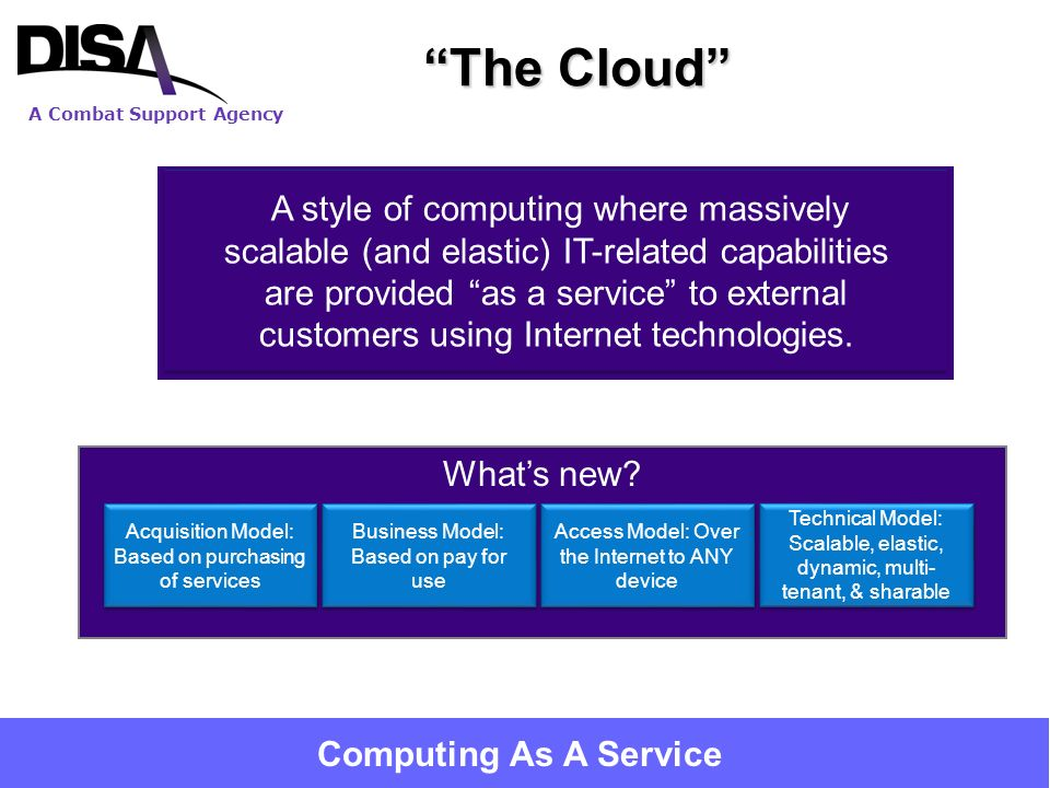A Combat Support Agency 7 The Cloud Whats new? A style of computing where massively scalable (and elastic) IT-related capabilities are provided as a s