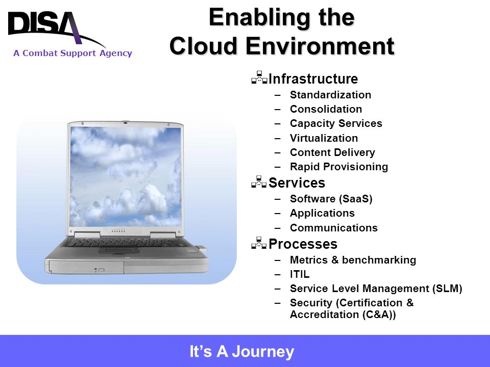 A Combat Support Agency 9 Enabling the Cloud Environment Infrastructure –Standardization –Consolidation –Capacity Services –Virtualization –Content Delivery –Rapid Provisioning Services –Software (SaaS) –Applications –Communications Processes –Metrics & benchmarking –ITIL –Service Level Management (SLM) –Security (Certification & Accreditation (C&A)) Its A Journey