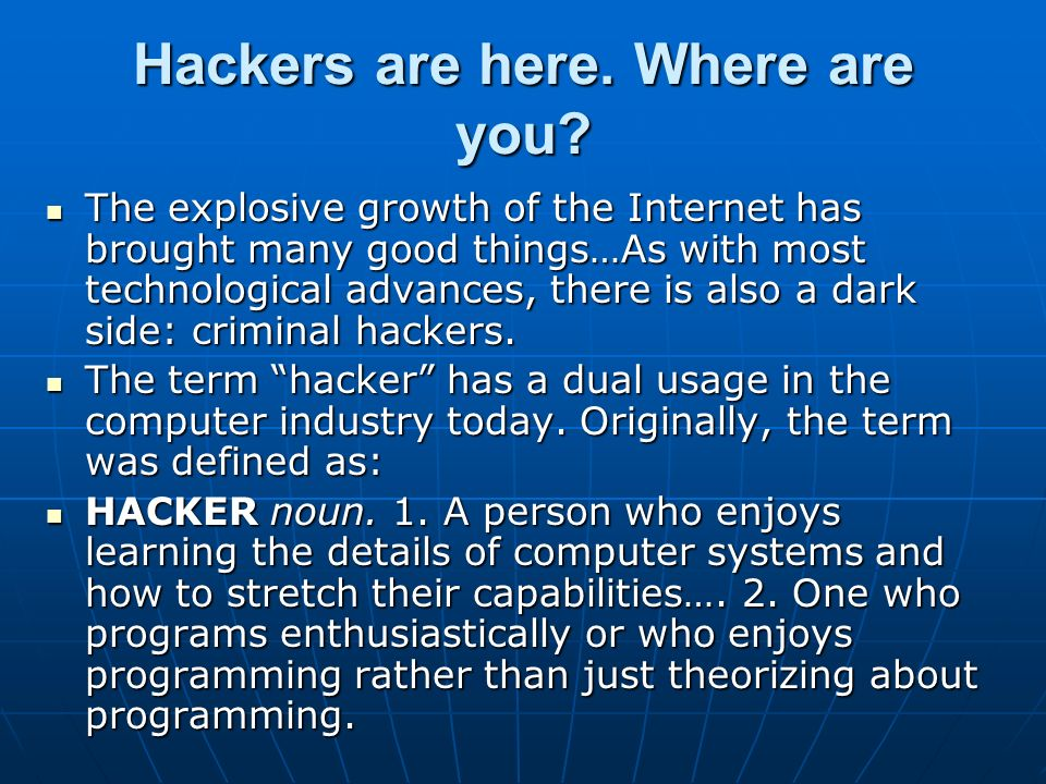 Hackers are here. Where are you? The explosive growth of the Internet has brought many good things…As with most technological advances, there is also