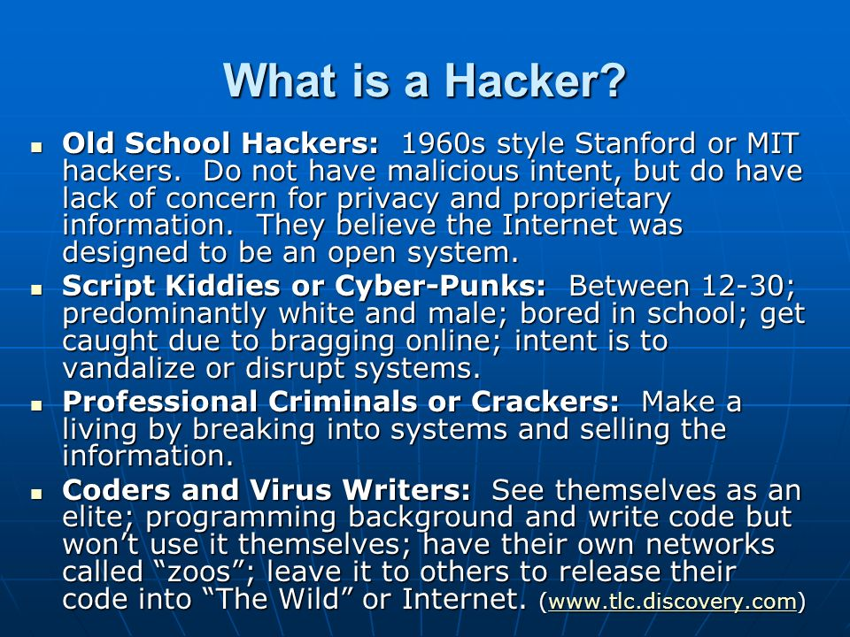 What is a Hacker? Old School Hackers: 1960s style Stanford or MIT hackers. Do not have malicious intent, but do have lack of concern for privacy and p