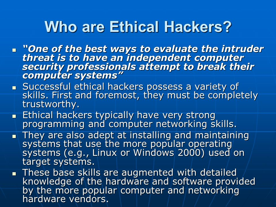 Who are Ethical Hackers? One of the best ways to evaluate the intruder threat is to have an independent computer security professionals attempt to bre