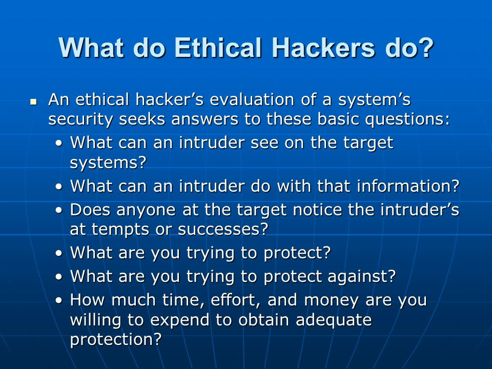 What do Ethical Hackers do? An ethical hackers evaluation of a systems security seeks answers to these basic questions: An ethical hackers evaluation