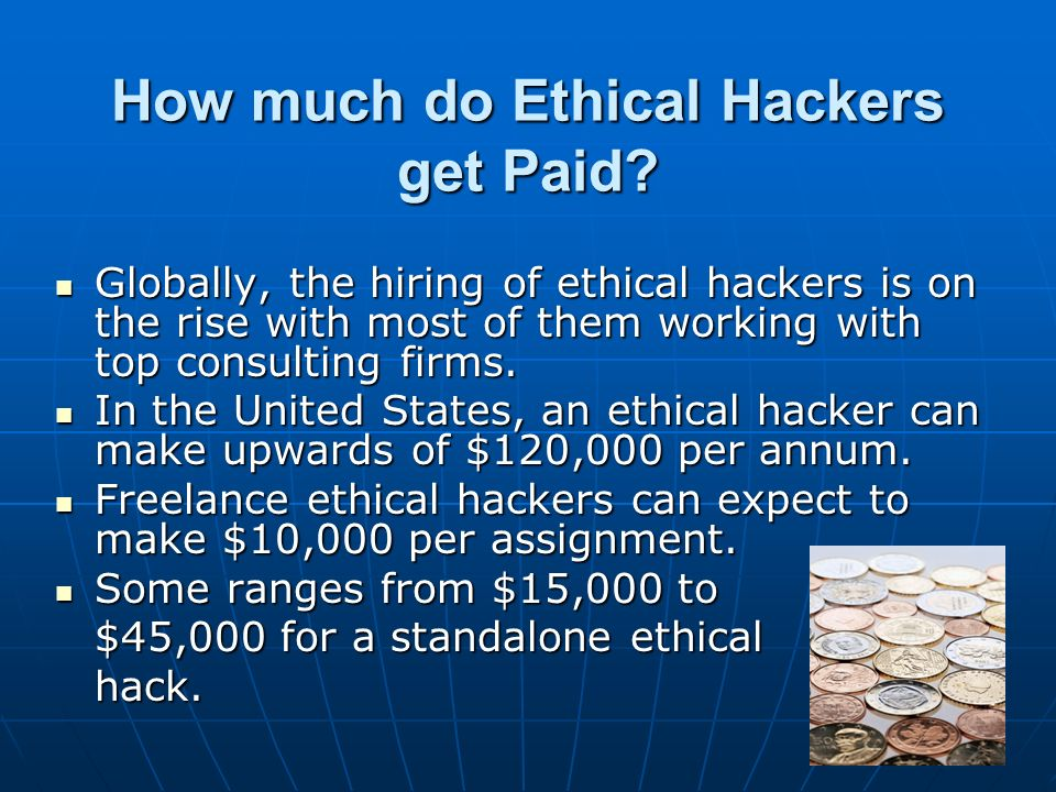 How much do Ethical Hackers get Paid? Globally, the hiring of ethical hackers is on the rise with most of them working with top consulting firms. Glob