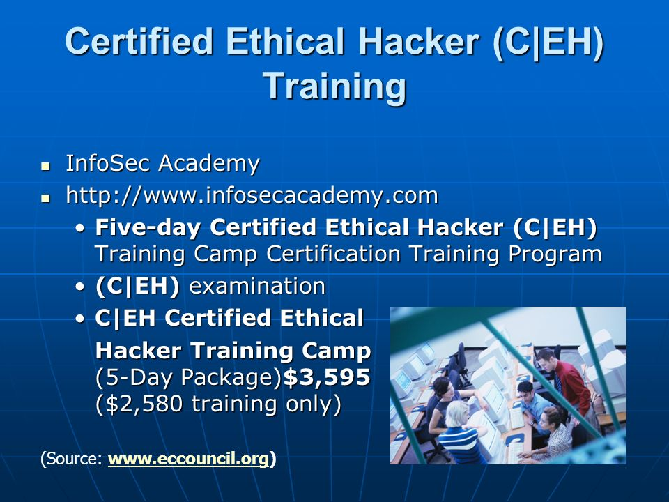 Certified Ethical Hacker (C|EH) Training InfoSec Academy InfoSec Academy http://www.infosecacademy.com http://www.infosecacademy.com Five-day Certified Ethical Hacker (C|EH) Training Camp Certification Training ProgramFive-day Certified Ethical Hacker (C|EH) Training Camp Certification Training Program (C|EH) examination(C|EH) examination C|EH Certified EthicalC|EH Certified Ethical Hacker Training Camp (5-Day Package)$3,595 ($2,580 training only) (Source: www.eccouncil.org)www.eccouncil.org