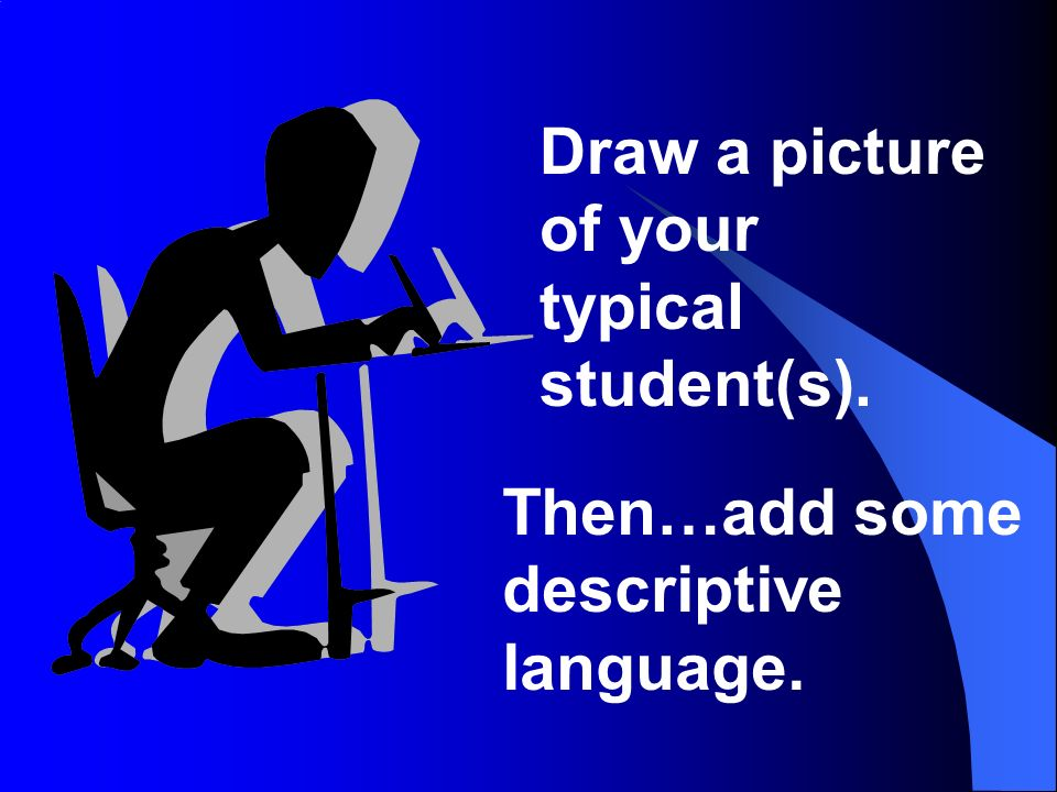 Draw a picture of your typical student(s). Then…add some descriptive language.