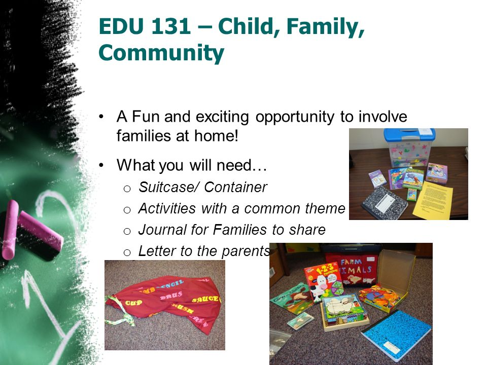 EDU 131 – Child, Family, Community A Fun and exciting opportunity to involve families at home! What you will need… o Suitcase/ Container o Activities