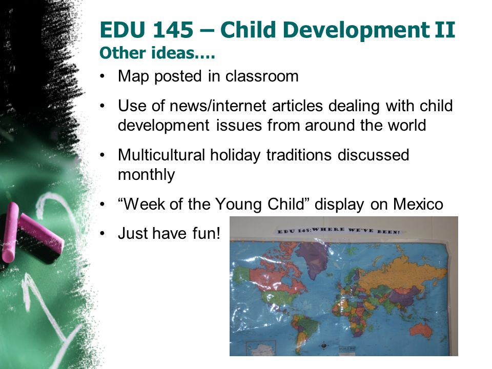EDU 145 – Child Development II Other ideas…. Map posted in classroom Use of news/internet articles dealing with child development issues from around t