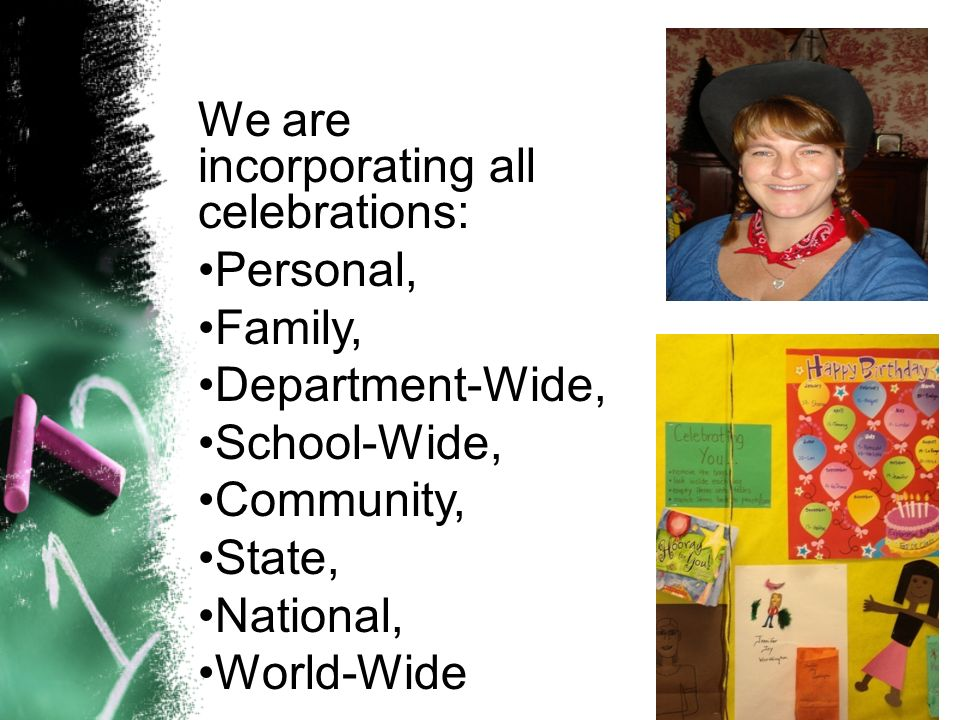 We are incorporating all celebrations: Personal, Family, Department-Wide, School-Wide, Community, State, National, World-Wide