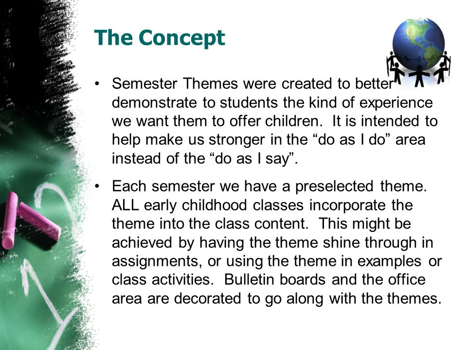 The Concept Semester Themes were created to better demonstrate to students the kind of experience we want them to offer children. It is intended to he