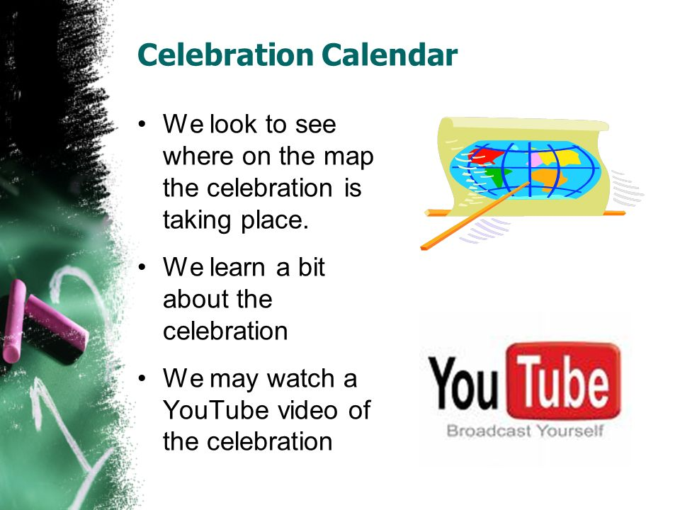 Celebration Calendar We look to see where on the map the celebration is taking place. We learn a bit about the celebration We may watch a YouTube vide