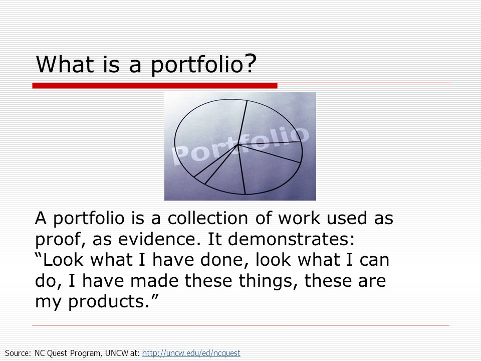 What is a portfolio ? A portfolio is a collection of work used as proof, as evidence. It demonstrates: Look what I have done, look what I can do, I ha