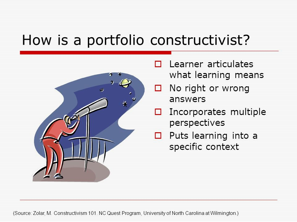 How is a portfolio constructivist? Learner articulates what learning means No right or wrong answers Incorporates multiple perspectives Puts learning