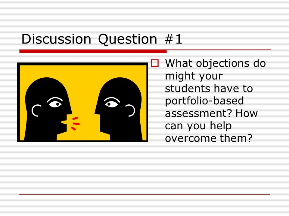 Discussion Question #1 What objections do might your students have to portfolio-based assessment? How can you help overcome them?